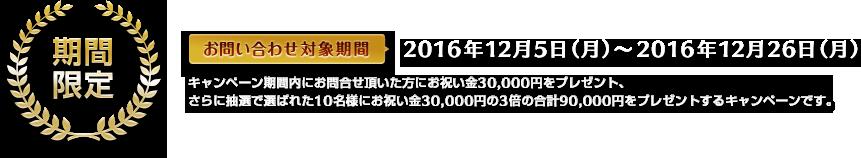 期間限定 お問い合わせ対象機関 2016年12月5日(月)から2016年12月26日(月)キャンペーン期間内にお問い合わせ頂いた方んいお祝い金30,000円をプレゼント、さらに抽選で選ばれた10名様にお祝い金30,000円の3倍の合計90,000円をプレゼントするキャンペーンです。